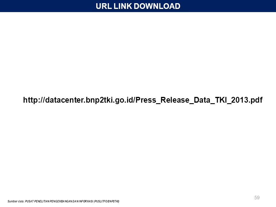 URL LINK DOWNLOAD Sumber data: PUSAT PENELITIAN PENGEMBANGAN DAN INFORMASI (PUSLITFO BNP2TKI) 59 http://datacenter.bnp2tki.go.id/Press_Release_Data_TKI_2013.pdf