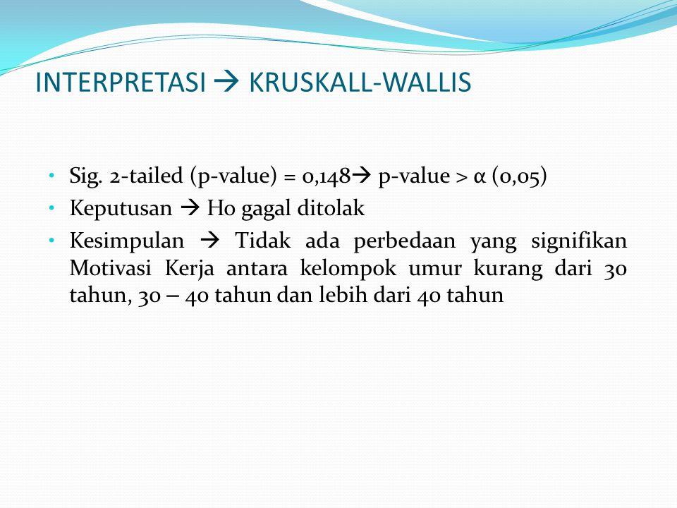 INTERPRETASI  KRUSKALL-WALLIS Sig. 2-tailed (p-value) = 0,148  p-value > α (0,05) Keputusan  Ho gagal ditolak Kesimpulan  Tidak ada perbedaan yang