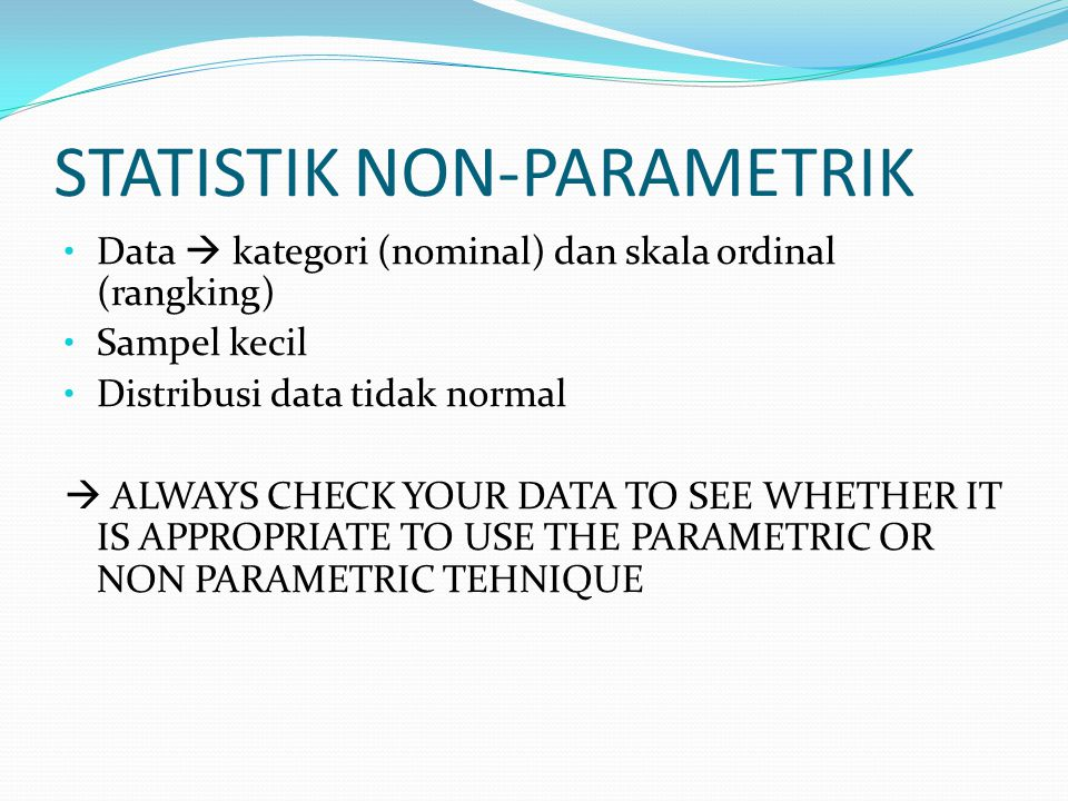 STATISTIK NON-PARAMETRIK Data  kategori (nominal) dan skala ordinal (rangking) Sampel kecil Distribusi data tidak normal  ALWAYS CHECK YOUR DATA TO SEE WHETHER IT IS APPROPRIATE TO USE THE PARAMETRIC OR NON PARAMETRIC TEHNIQUE