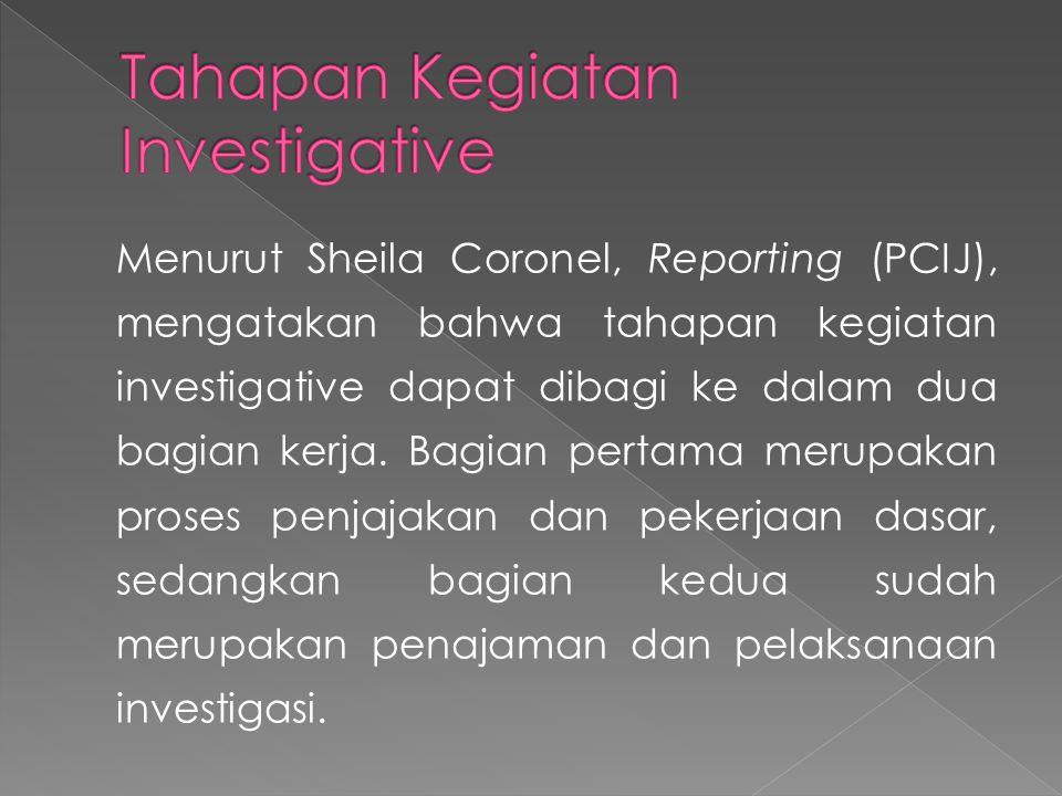 Menurut Sheila Coronel, Reporting (PCIJ), mengatakan bahwa tahapan kegiatan investigative dapat dibagi ke dalam dua bagian kerja. Bagian pertama merup