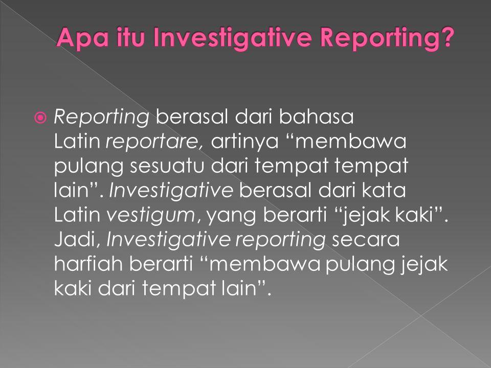 Investigative reporting merupakan kegiatan peliputan untuk:  mencari  menemukan  serta menyampaikan fakta-fakta adanya pelanggaran, kesalahan, penyimpangan, atau kejahatan yang merugikan kepentingan umum dan masyarakat.
