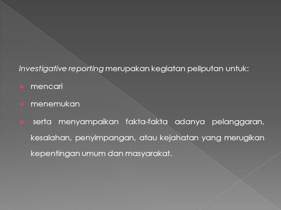 Investigative reporting merupakan kegiatan peliputan untuk:  mencari  menemukan  serta menyampaikan fakta-fakta adanya pelanggaran, kesalahan, peny