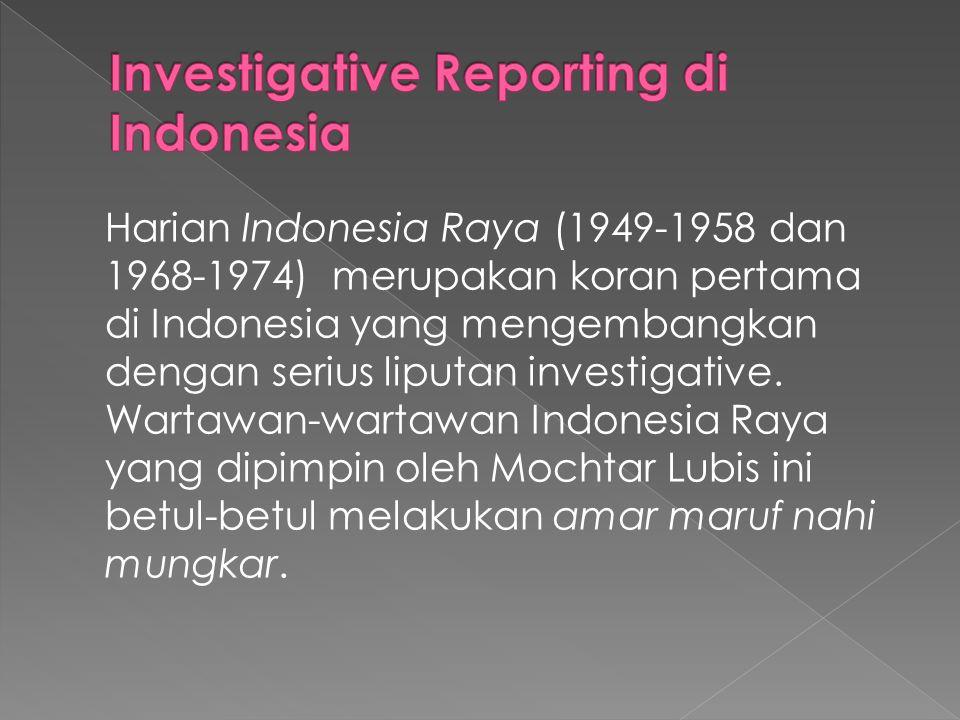 Harian Indonesia Raya (1949-1958 dan 1968-1974) merupakan koran pertama di Indonesia yang mengembangkan dengan serius liputan investigative. Wartawan-