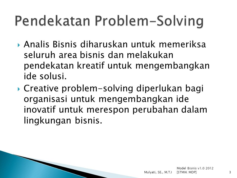 Model Bisnis v1.0 2012 [STMIK MDP] Mulyati, SE., M.T.I4 Memahami problem dan mengembang kan solusi kreatif dengan penekanan pada investigasi dan analisis