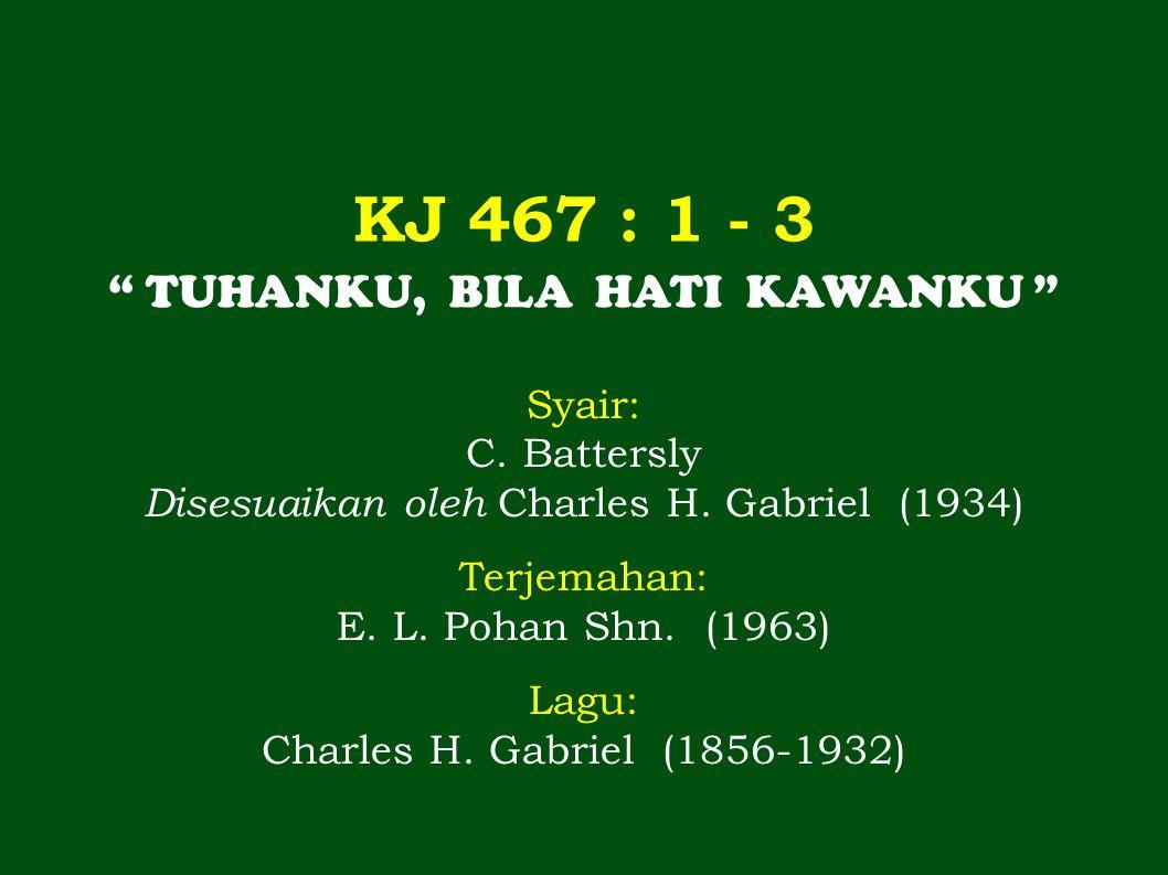 """KJ 467 : 1 - 3 """" TUHANKU, BILA HATI KAWANKU """" Syair: C. Battersly Disesuaikan oleh Charles H. Gabriel (1934) Terjemahan: E. L. Pohan Shn. (1963) Lagu:"""
