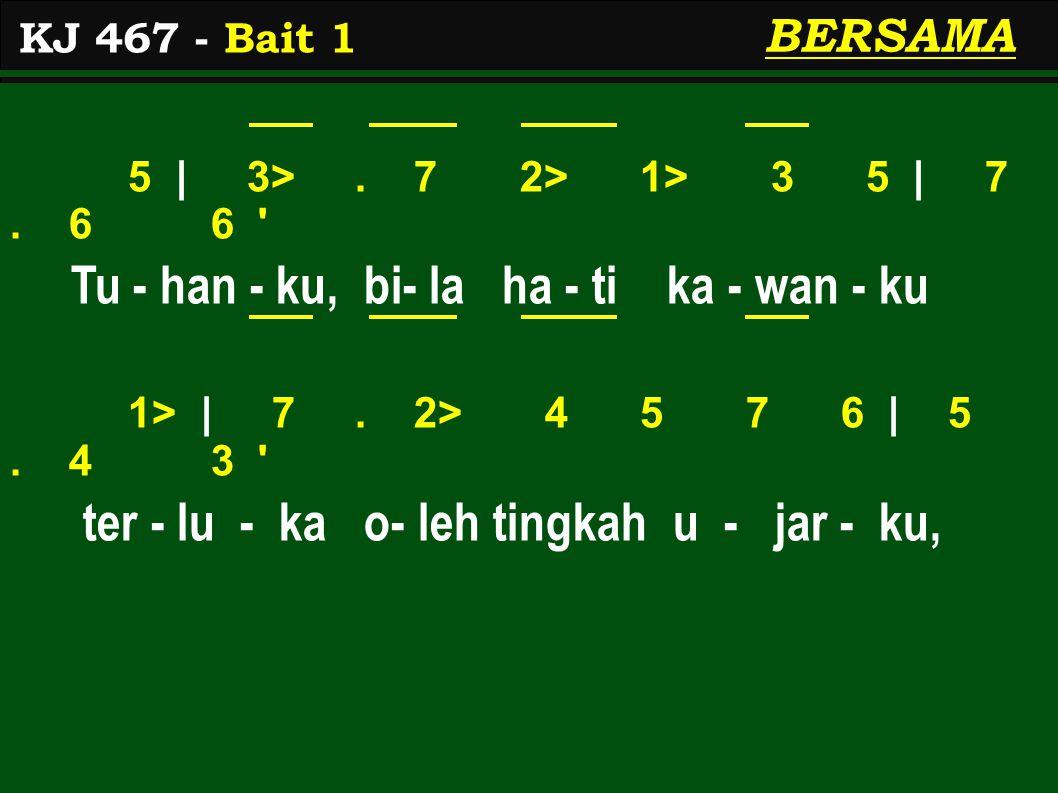 5 | 3>. 7 2> 1> 3 5 | 7. 6 6 ' Tu - han - ku, bi- la ha - ti ka - wan - ku 1> | 7. 2> 4 5 7 6 | 5. 4 3 ' ter - lu - ka o- leh tingkah u - jar - ku, KJ