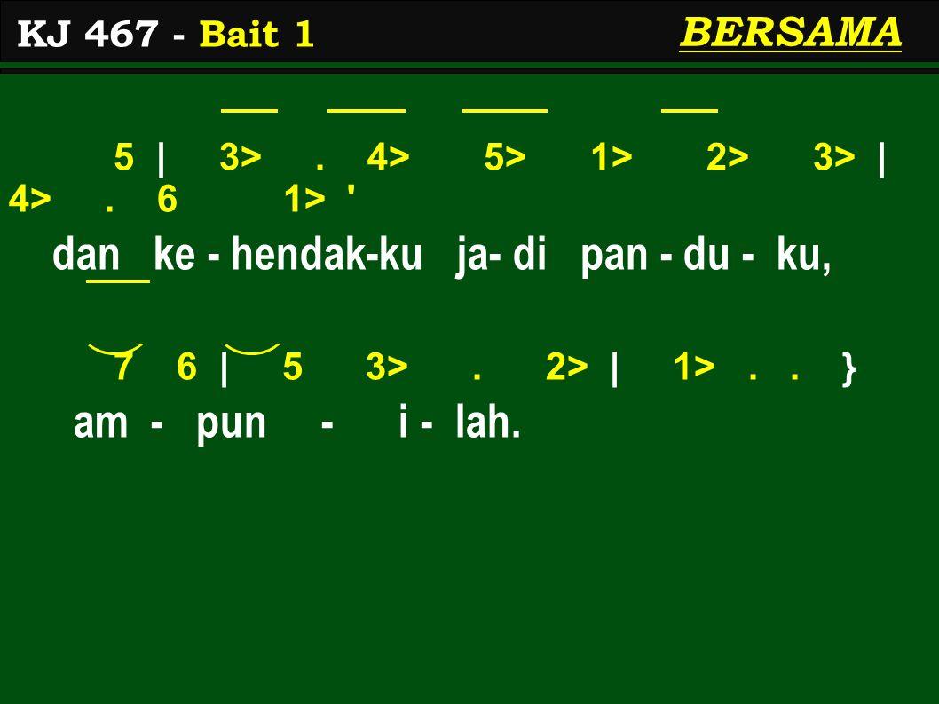 5 | 3>. 4> 5> 1> 2> 3> | 4>. 6 1> ' dan ke - hendak-ku ja- di pan - du - ku, 7 6 | 5 3>. 2> | 1>.. } am - pun - i - lah. KJ 467 - Bait 1 BERSAMA