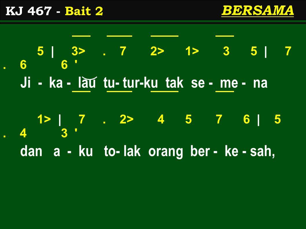 5 | 3>. 7 2> 1> 3 5 | 7. 6 6 ' Ji - ka - lau tu- tur-ku tak se - me - na 1> | 7. 2> 4 5 7 6 | 5. 4 3 ' dan a - ku to- lak orang ber - ke - sah, KJ 467