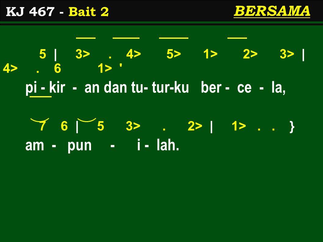 5 | 3>. 4> 5> 1> 2> 3> | 4>. 6 1> ' pi - kir - an dan tu- tur-ku ber - ce - la, 7 6 | 5 3>. 2> | 1>.. } am - pun - i - lah. KJ 467 - Bait 2 BERSAMA