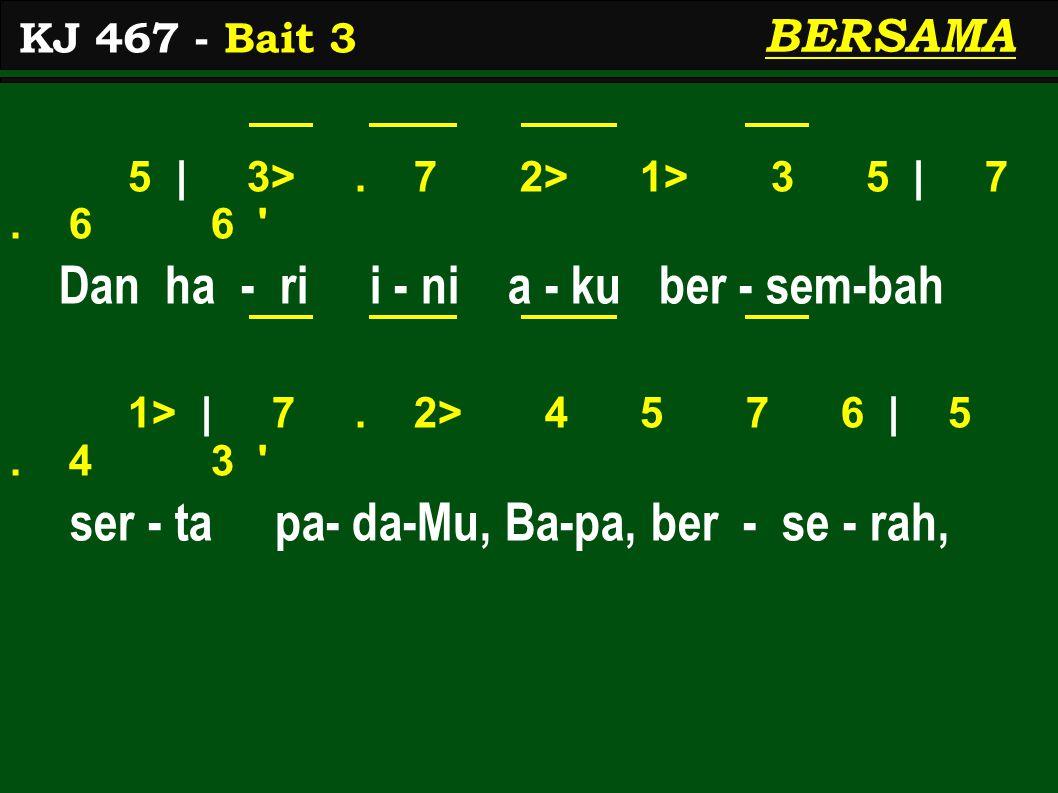 5 | 3>. 7 2> 1> 3 5 | 7. 6 6 ' Dan ha - ri i - ni a - ku ber - sem-bah 1> | 7. 2> 4 5 7 6 | 5. 4 3 ' ser - ta pa- da-Mu, Ba-pa, ber - se - rah, KJ 467