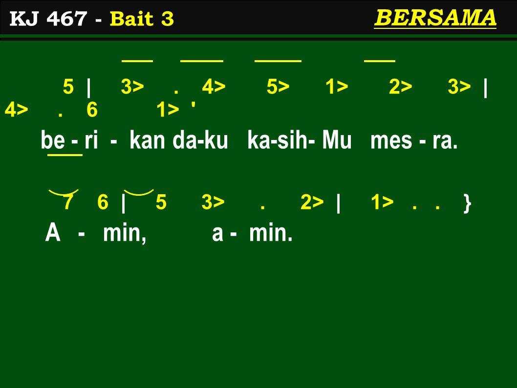 5 | 3>. 4> 5> 1> 2> 3> | 4>. 6 1> ' be - ri - kan da-ku ka-sih- Mu mes - ra. 7 6 | 5 3>. 2> | 1>.. } A - min, a - min. KJ 467 - Bait 3 BERSAMA