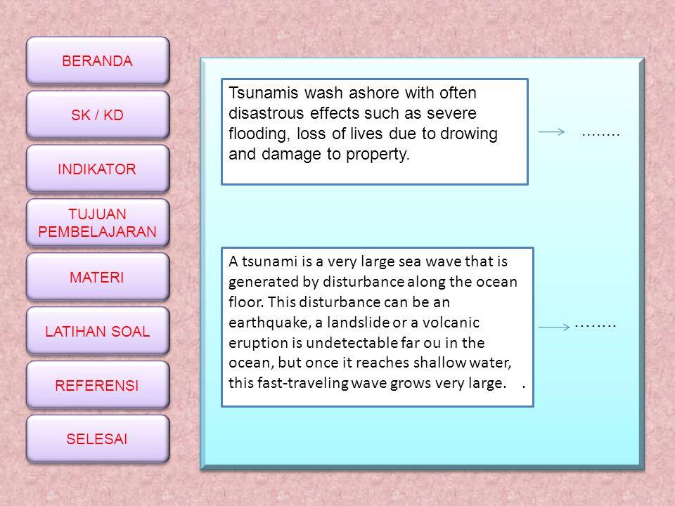 BERANDA SK / KD INDIKATOR TUJUAN PEMBELAJARAN TUJUAN PEMBELAJARAN MATERI LATIHAN SOAL REFERENSI SELESAI........ Tsunamis wash ashore with often disast