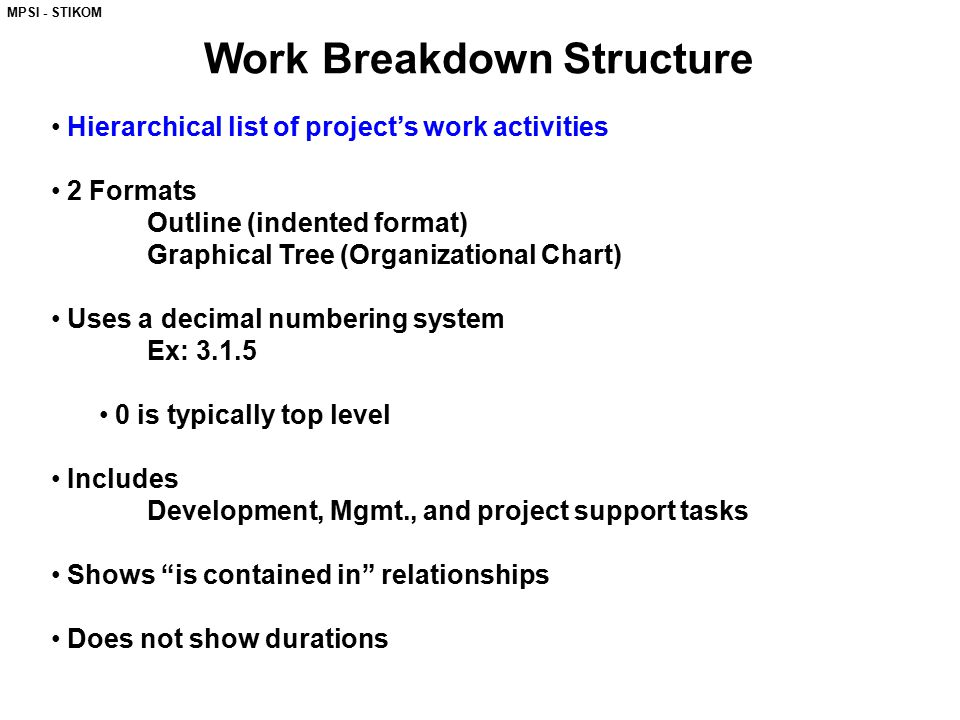 MPSI - STIKOM Work Breakdown Structure Hierarchical list of project's work activities 2 Formats Outline (indented format) Graphical Tree (Organizational Chart) Uses a decimal numbering system Ex: 3.1.5 0 is typically top level Includes Development, Mgmt., and project support tasks Shows is contained in relationships Does not show durations