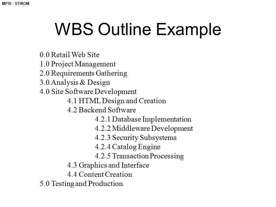MPSI - STIKOM WBS Outline Example 0.0 Retail Web Site 1.0 Project Management 2.0 Requirements Gathering 3.0 Analysis & Design 4.0 Site Software Develo