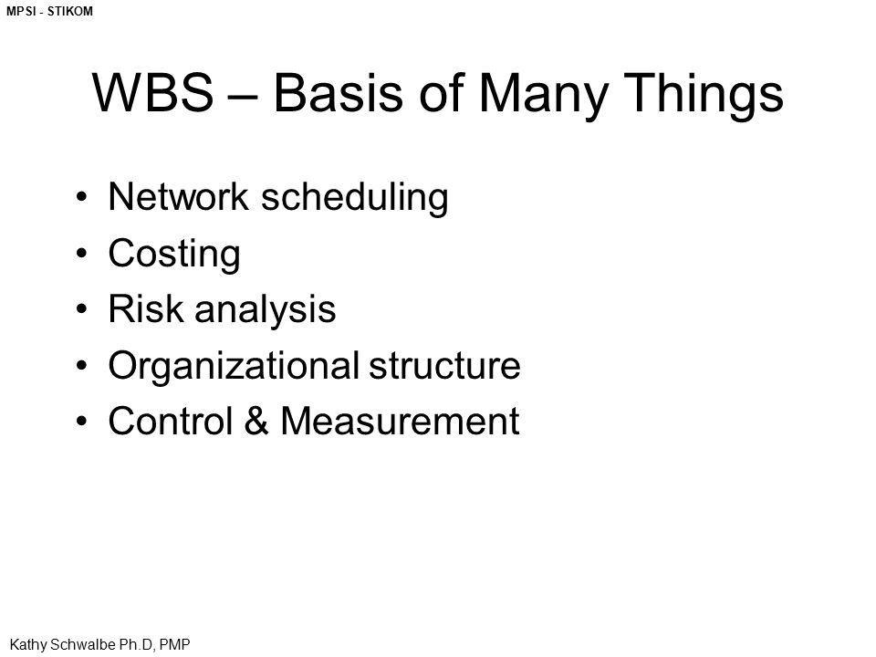 MPSI - STIKOM Kathy Schwalbe Ph.D, PMP WBS – Basis of Many Things Network scheduling Costing Risk analysis Organizational structure Control & Measurem