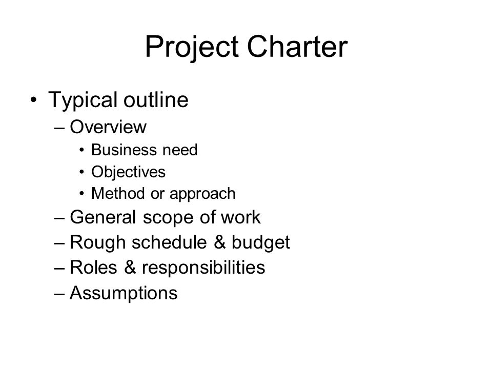 Project Charter Typical outline –Overview Business need Objectives Method or approach –General scope of work –Rough schedule & budget –Roles & responsibilities –Assumptions