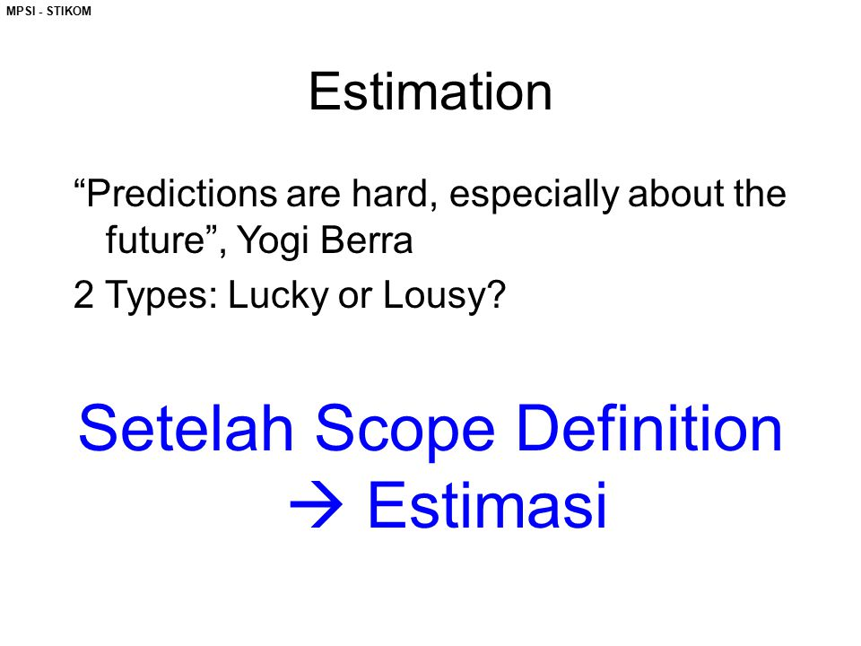 "MPSI - STIKOM Estimation ""Predictions are hard, especially about the future"", Yogi Berra 2 Types: Lucky or Lousy? Setelah Scope Definition  Estimasi"