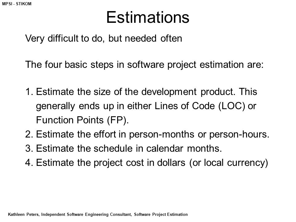 MPSI - STIKOM Estimations Very difficult to do, but needed often The four basic steps in software project estimation are: 1. Estimate the size of the