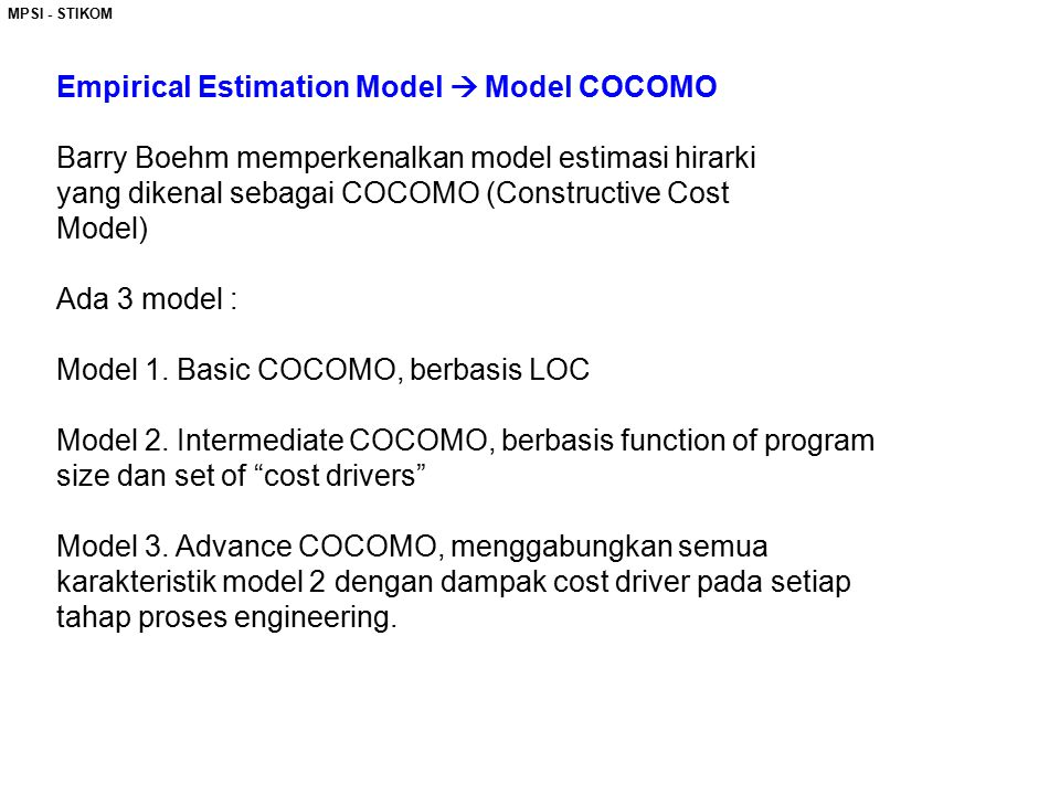 MPSI - STIKOM Empirical Estimation Model  Model COCOMO Barry Boehm memperkenalkan model estimasi hirarki yang dikenal sebagai COCOMO (Constructive Co