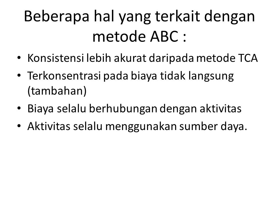 Beberapa hal yang terkait dengan metode ABC : Konsistensi lebih akurat daripada metode TCA Terkonsentrasi pada biaya tidak langsung (tambahan) Biaya s