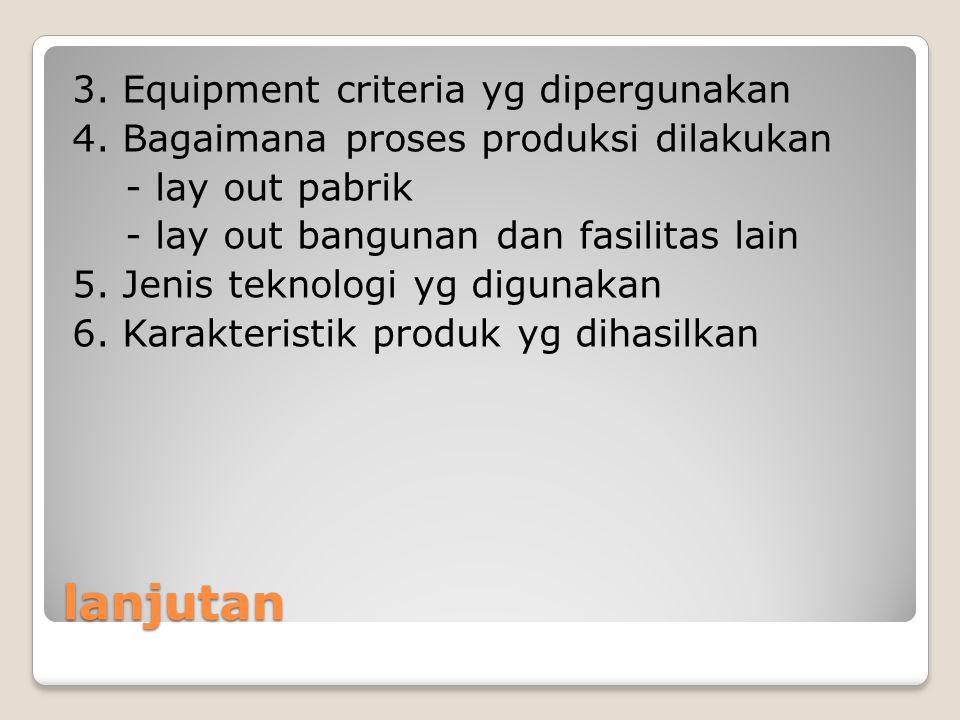 lanjutan 3. Equipment criteria yg dipergunakan 4. Bagaimana proses produksi dilakukan - lay out pabrik - lay out bangunan dan fasilitas lain 5. Jenis