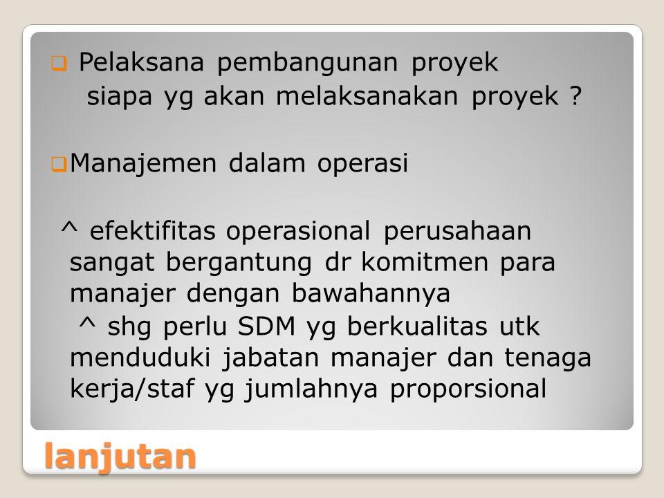 lanjutan  Pelaksana pembangunan proyek siapa yg akan melaksanakan proyek ?  Manajemen dalam operasi ^ efektifitas operasional perusahaan sangat berg