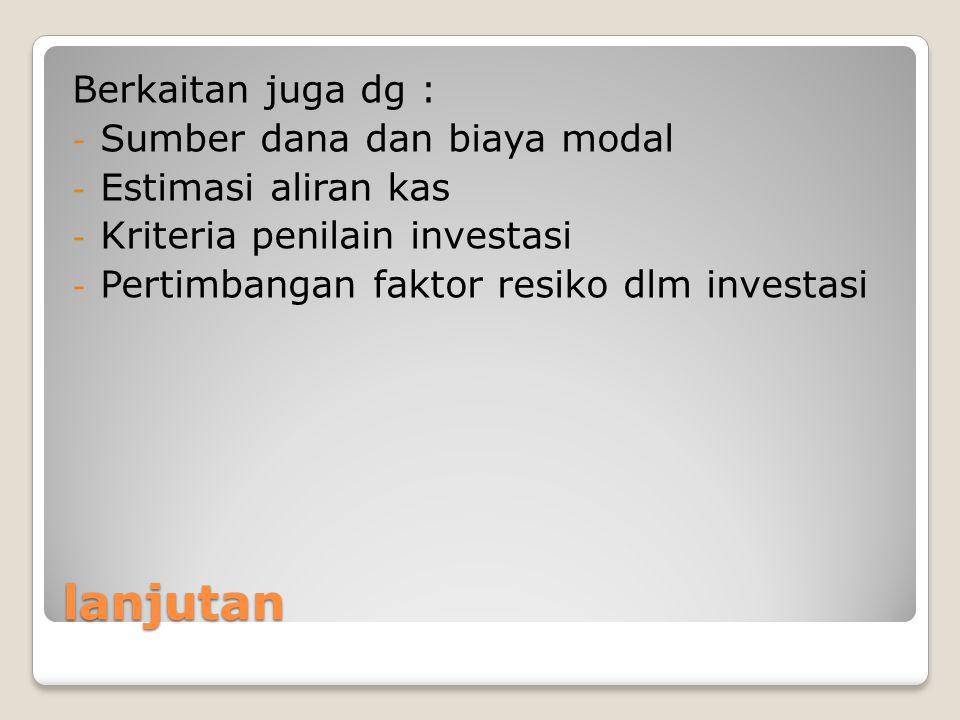 lanjutan Berkaitan juga dg : - Sumber dana dan biaya modal - Estimasi aliran kas - Kriteria penilain investasi - Pertimbangan faktor resiko dlm invest