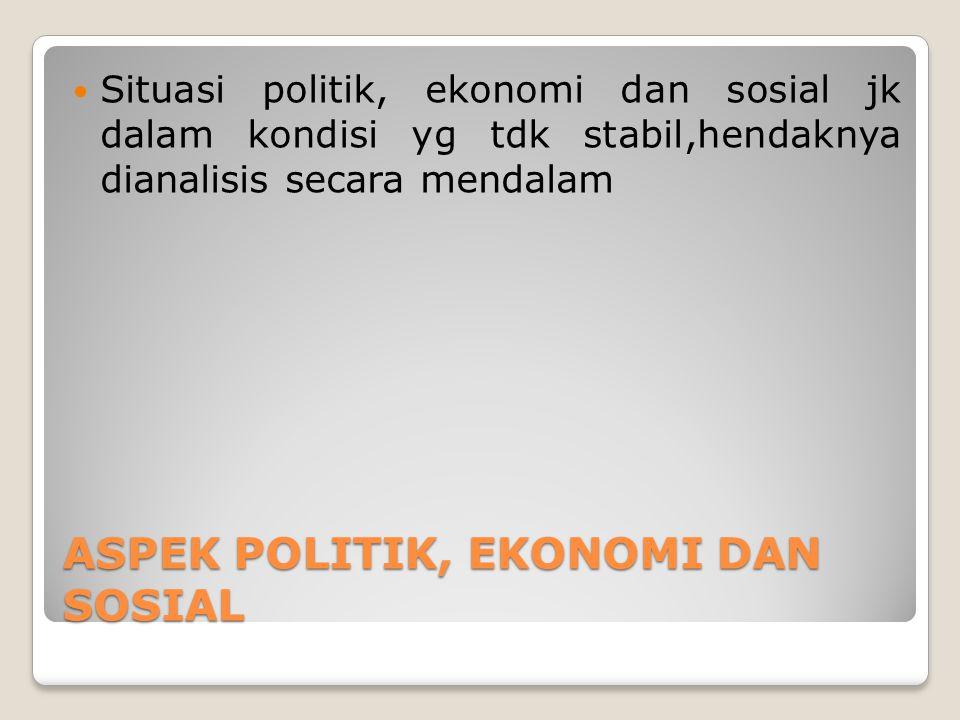 ASPEK POLITIK, EKONOMI DAN SOSIAL Situasi politik, ekonomi dan sosial jk dalam kondisi yg tdk stabil,hendaknya dianalisis secara mendalam