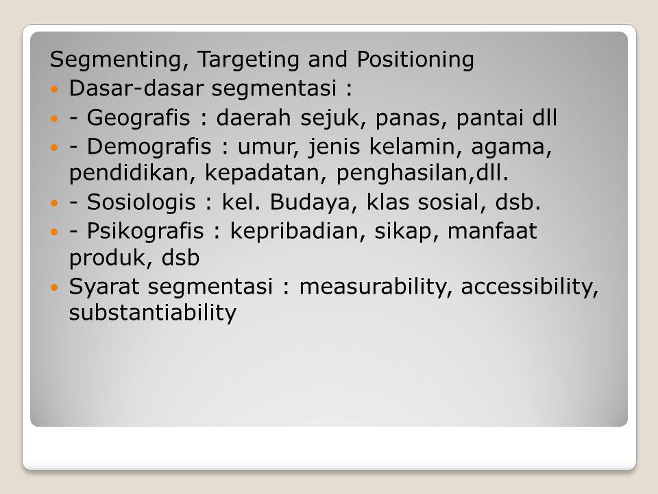Segmenting, Targeting and Positioning Dasar-dasar segmentasi : - Geografis : daerah sejuk, panas, pantai dll - Demografis : umur, jenis kelamin, agama