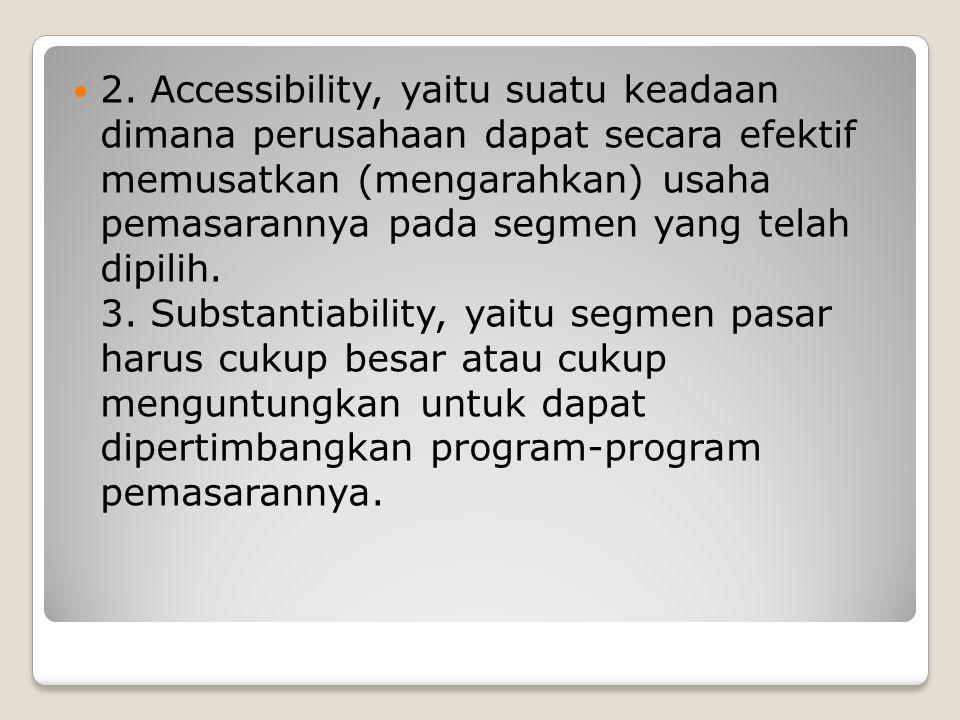 2. Accessibility, yaitu suatu keadaan dimana perusahaan dapat secara efektif memusatkan (mengarahkan) usaha pemasarannya pada segmen yang telah dipili