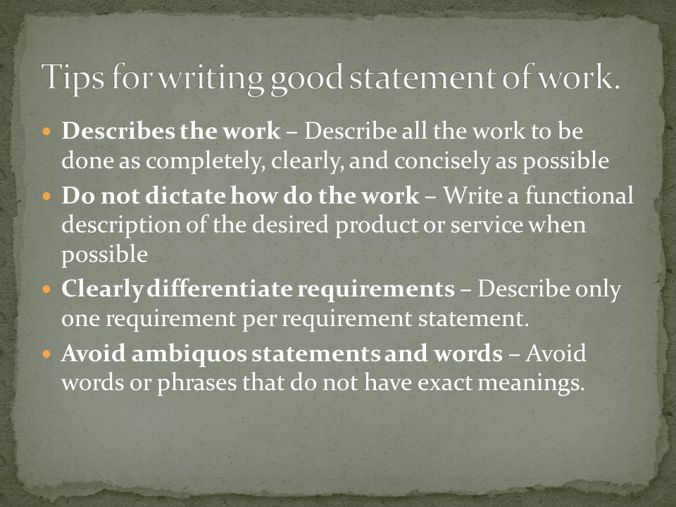 Describes the work – Describe all the work to be done as completely, clearly, and concisely as possible Do not dictate how do the work – Write a funct
