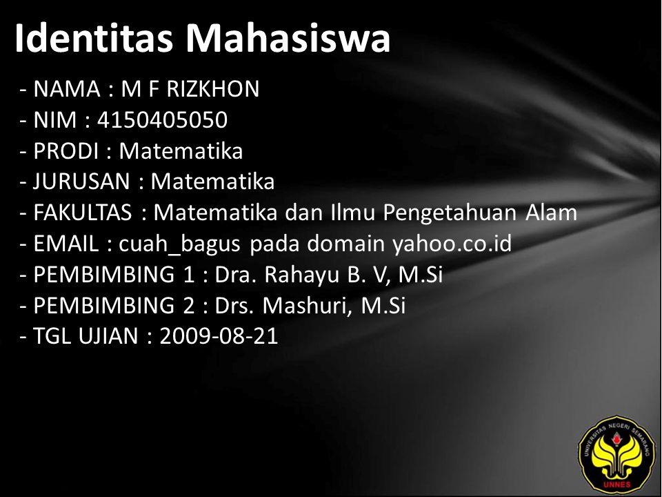 Identitas Mahasiswa - NAMA : M F RIZKHON - NIM : 4150405050 - PRODI : Matematika - JURUSAN : Matematika - FAKULTAS : Matematika dan Ilmu Pengetahuan Alam - EMAIL : cuah_bagus pada domain yahoo.co.id - PEMBIMBING 1 : Dra.