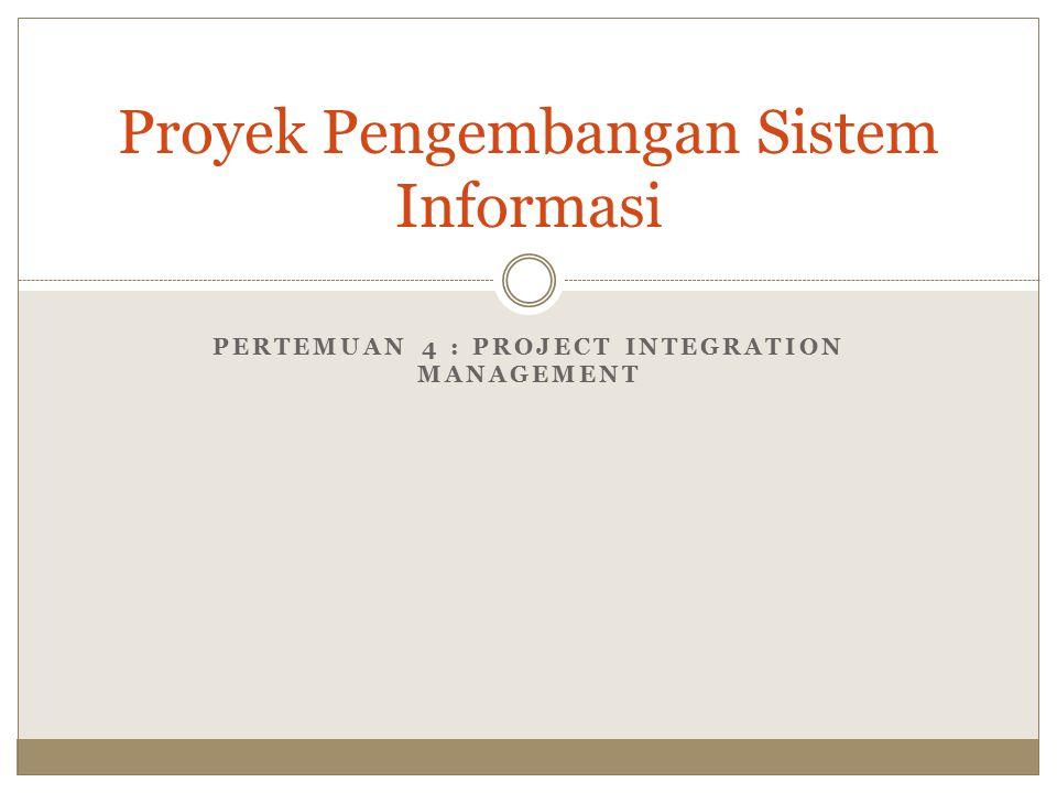 PERTEMUAN 4 : PROJECT INTEGRATION MANAGEMENT Proyek Pengembangan Sistem Informasi