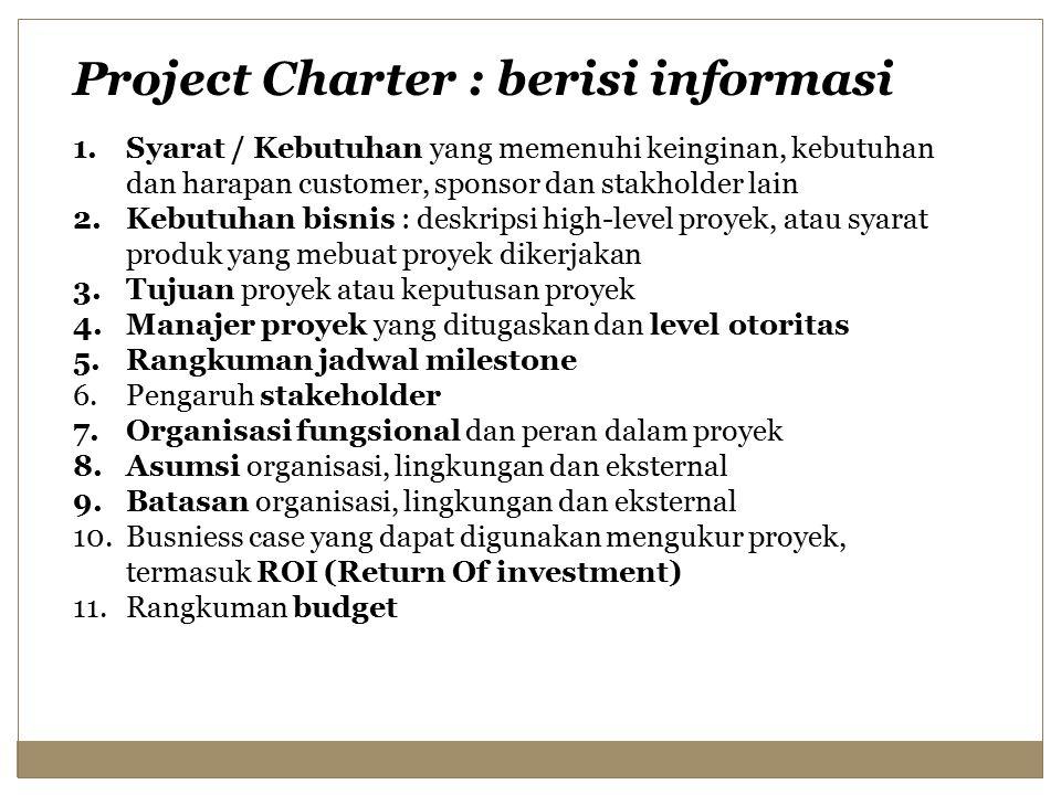 Project Charter : berisi informasi 1.Syarat / Kebutuhan yang memenuhi keinginan, kebutuhan dan harapan customer, sponsor dan stakholder lain 2.Kebutuhan bisnis : deskripsi high-level proyek, atau syarat produk yang mebuat proyek dikerjakan 3.Tujuan proyek atau keputusan proyek 4.Manajer proyek yang ditugaskan dan level otoritas 5.Rangkuman jadwal milestone 6.Pengaruh stakeholder 7.Organisasi fungsional dan peran dalam proyek 8.Asumsi organisasi, lingkungan dan eksternal 9.Batasan organisasi, lingkungan dan eksternal 10.Busniess case yang dapat digunakan mengukur proyek, termasuk ROI (Return Of investment) 11.Rangkuman budget