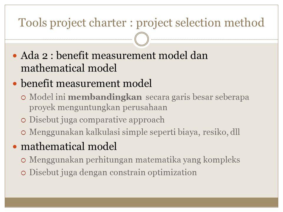 Tools project charter : project selection method Ada 2 : benefit measurement model dan mathematical model benefit measurement model  Model ini membandingkan secara garis besar seberapa proyek menguntungkan perusahaan  Disebut juga comparative approach  Menggunakan kalkulasi simple seperti biaya, resiko, dll mathematical model  Menggunakan perhitungan matematika yang kompleks  Disebut juga dengan constrain optimization