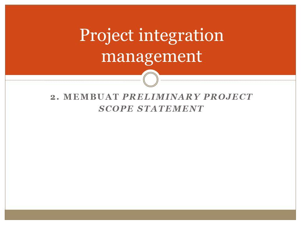 Project integration management 2. MEMBUAT PRELIMINARY PROJECT SCOPE STATEMENT
