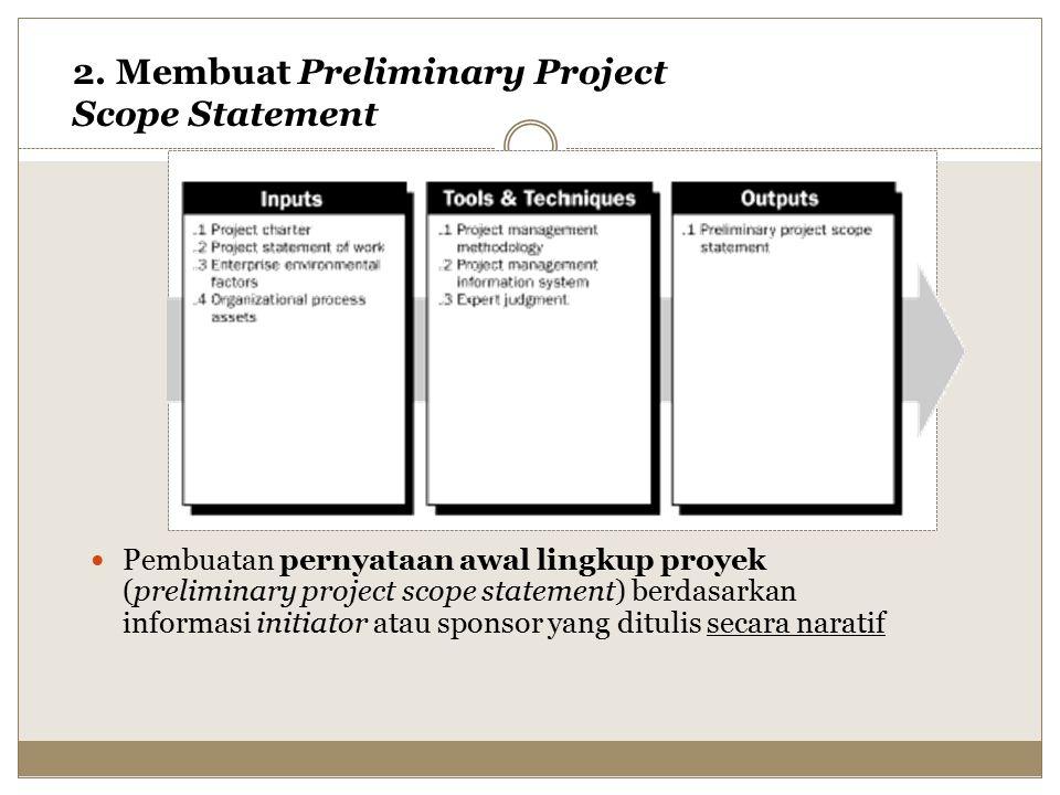 2. Membuat Preliminary Project Scope Statement Pembuatan pernyataan awal lingkup proyek (preliminary project scope statement) berdasarkan informasi in