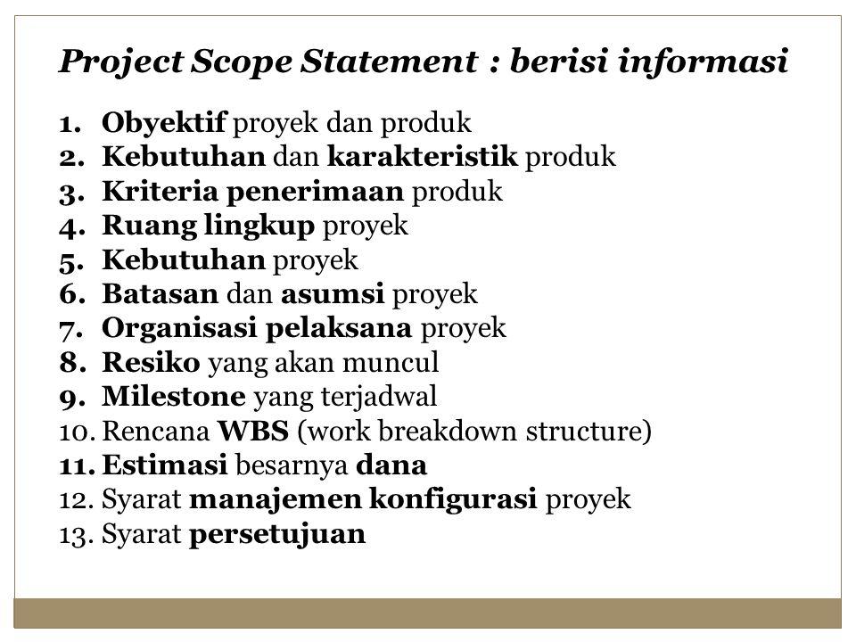 Project Scope Statement : berisi informasi 1.Obyektif proyek dan produk 2.Kebutuhan dan karakteristik produk 3.Kriteria penerimaan produk 4.Ruang lingkup proyek 5.Kebutuhan proyek 6.Batasan dan asumsi proyek 7.Organisasi pelaksana proyek 8.Resiko yang akan muncul 9.Milestone yang terjadwal 10.Rencana WBS (work breakdown structure) 11.Estimasi besarnya dana 12.Syarat manajemen konfigurasi proyek 13.Syarat persetujuan