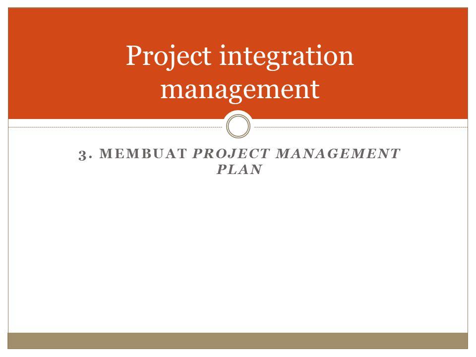 Project integration management 3. MEMBUAT PROJECT MANAGEMENT PLAN