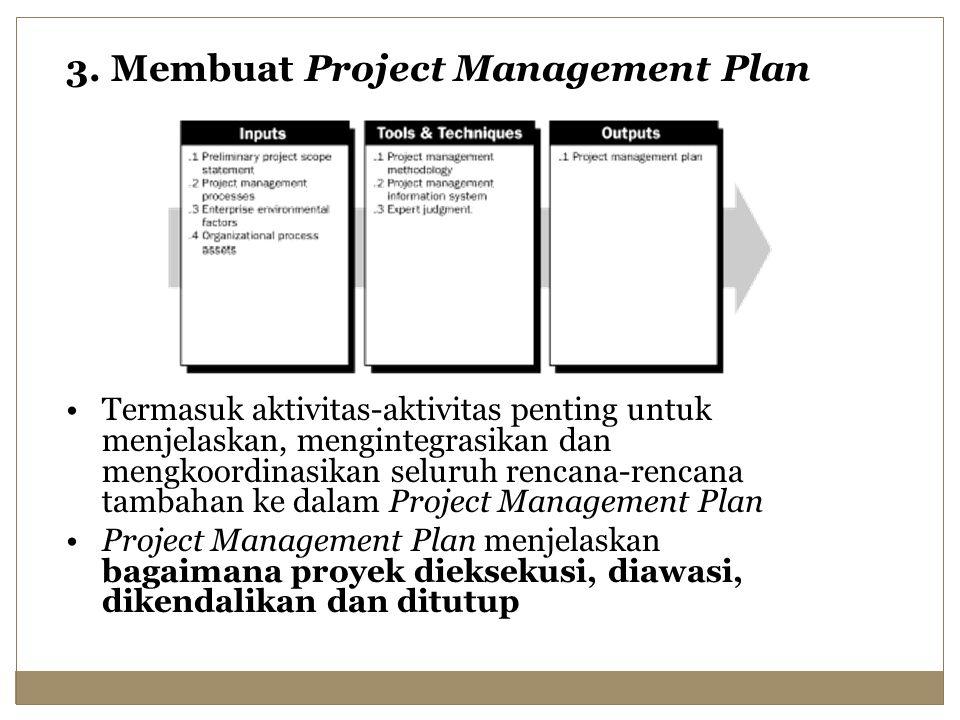 3. Membuat Project Management Plan Termasuk aktivitas-aktivitas penting untuk menjelaskan, mengintegrasikan dan mengkoordinasikan seluruh rencana-renc