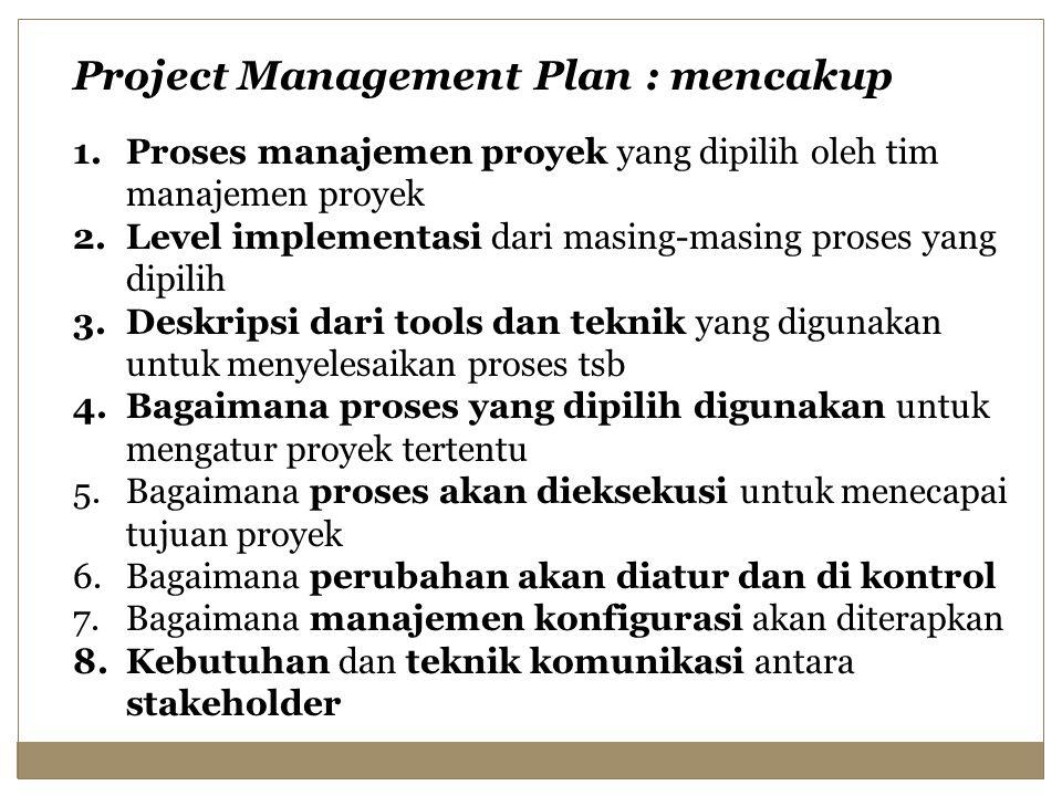 Project Management Plan : mencakup 1.Proses manajemen proyek yang dipilih oleh tim manajemen proyek 2.Level implementasi dari masing-masing proses yang dipilih 3.Deskripsi dari tools dan teknik yang digunakan untuk menyelesaikan proses tsb 4.Bagaimana proses yang dipilih digunakan untuk mengatur proyek tertentu 5.Bagaimana proses akan dieksekusi untuk menecapai tujuan proyek 6.Bagaimana perubahan akan diatur dan di kontrol 7.Bagaimana manajemen konfigurasi akan diterapkan 8.Kebutuhan dan teknik komunikasi antara stakeholder