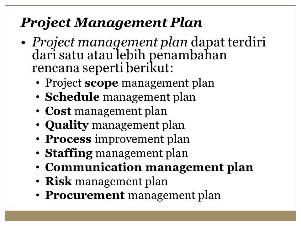 Project Management Plan Project management plan dapat terdiri dari satu atau lebih penambahan rencana seperti berikut: Project scope management plan Schedule management plan Cost management plan Quality management plan Process improvement plan Staffing management plan Communication management plan Risk management plan Procurement management plan