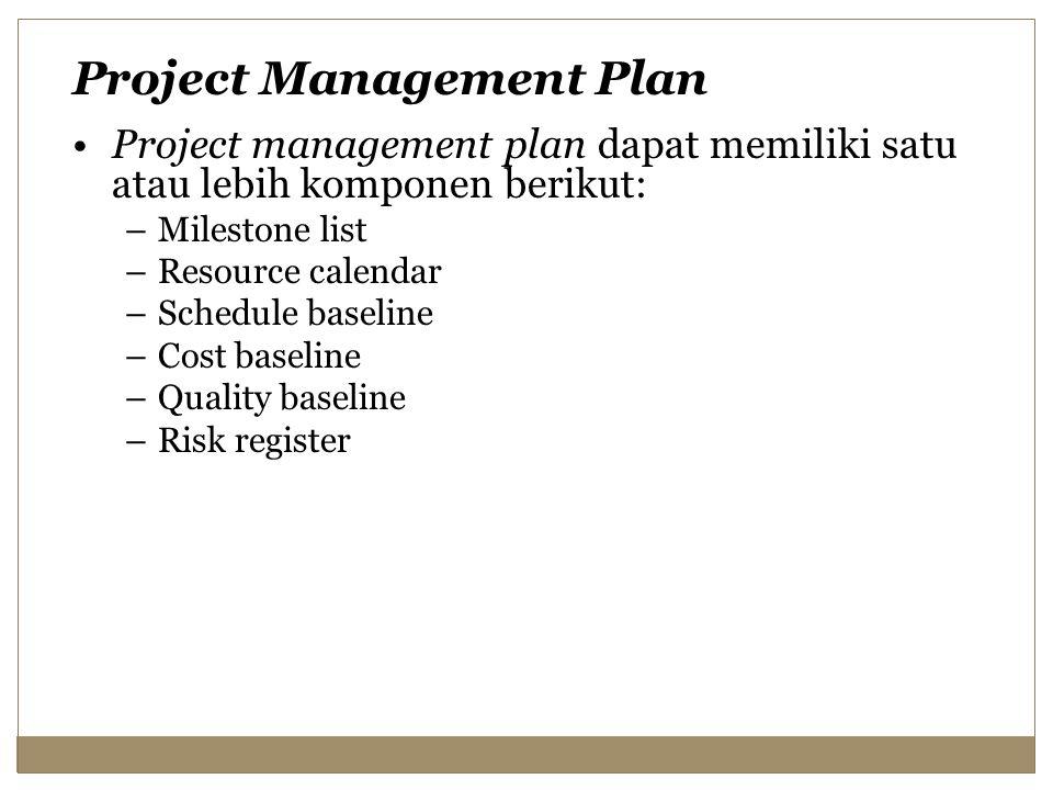 Project management plan dapat memiliki satu atau lebih komponen berikut: –Milestone list –Resource calendar –Schedule baseline –Cost baseline –Quality baseline –Risk register