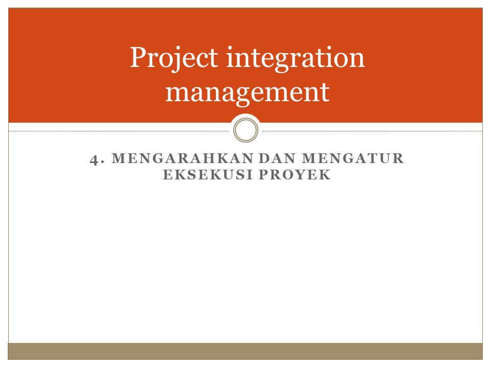 Project integration management 4. MENGARAHKAN DAN MENGATUR EKSEKUSI PROYEK