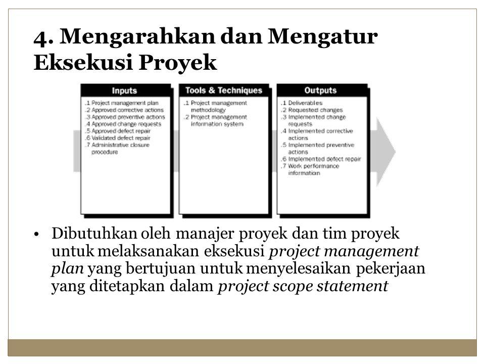 4. Mengarahkan dan Mengatur Eksekusi Proyek Dibutuhkan oleh manajer proyek dan tim proyek untuk melaksanakan eksekusi project management plan yang ber