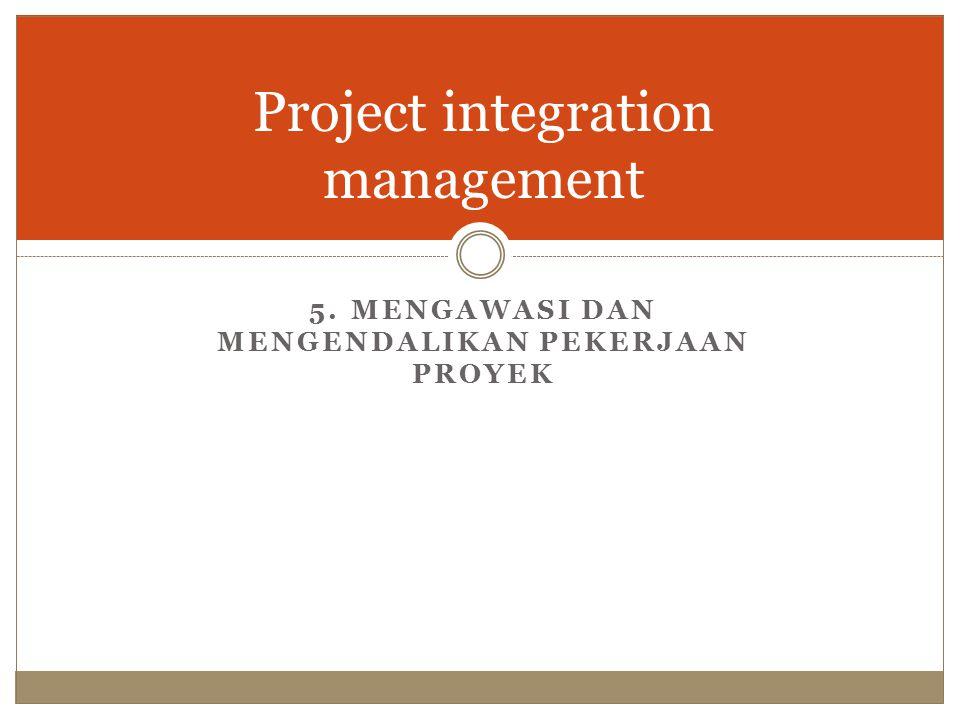 Project integration management 5. MENGAWASI DAN MENGENDALIKAN PEKERJAAN PROYEK
