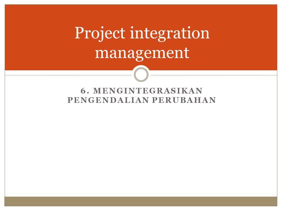 Project integration management 6. MENGINTEGRASIKAN PENGENDALIAN PERUBAHAN