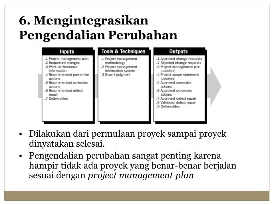 6. Mengintegrasikan Pengendalian Perubahan Dilakukan dari permulaan proyek sampai proyek dinyatakan selesai. Pengendalian perubahan sangat penting kar