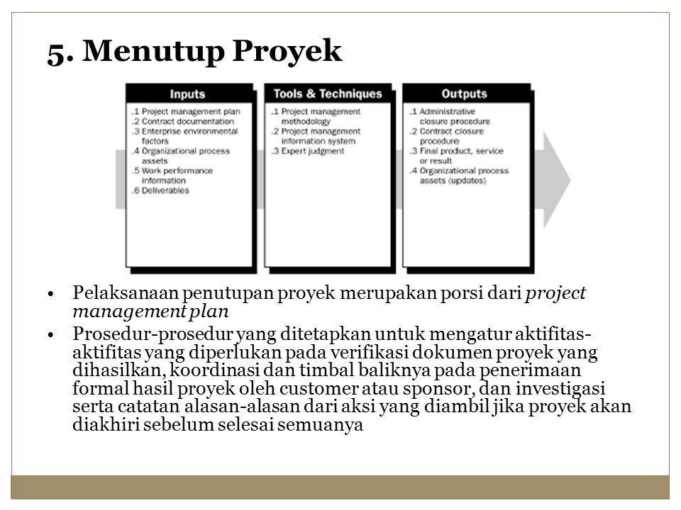 5. Menutup Proyek Pelaksanaan penutupan proyek merupakan porsi dari project management plan Prosedur-prosedur yang ditetapkan untuk mengatur aktifitas