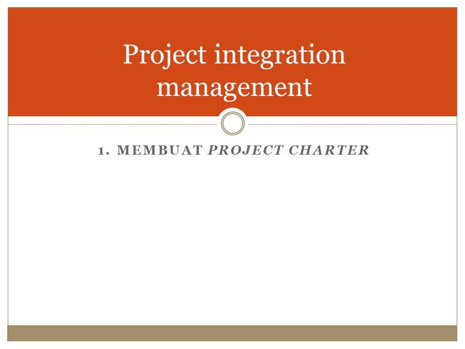 Project integration management 1. MEMBUAT PROJECT CHARTER